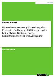 Prozesskostenrechnung: Darstellung der Prinzipien, Stellung der PKR im System der betrieblichen Kostenrechnung, Einsatzmöglichkeiten und Aussagekraft