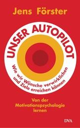 Unser Autopilot - Wie wir Wünsche verwirklichen und Ziele erreichen können. Von der Motivationspsychologie lernen