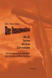 Der Jesuswahn - Wie die Christen sich ihren Gott erschufen. Die Entzauberung einer Weltreligion durch die wissenschaftliche Forschung