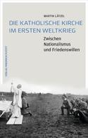 Martin Lätzel: Die Katholische Kirche im Ersten Weltkrieg