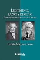 Hernán Martínez Ferro: Legitimidad, razón y derecho. Dos modelos de justificación del poder político