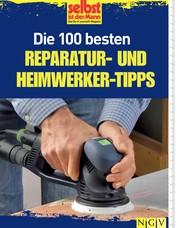 Die 100 besten Reparatur- und Heimwerker-Tipps - Mit Extra-Grundkursen: Fliesen, Laminat, Tapezieren, Streichen u.v.m.