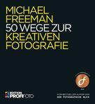 Michael Freeman: 50 Wege zur kreativen Fotografie