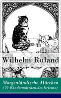 Wilhelm Ruland: Morgenländische Märchen (79 Kindermärchen des Orients)