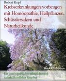 Robert Kopf: Karzinom, Krebs Krebserkrankungen vorbeugen mit Homöopathie, Pflanzenheilkunde, Schüsslersalzen und Naturheilkunde