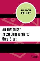 Ulrich Raulff: Ein Historiker im 20. Jahrhundert: Marc Bloch