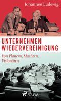 Johannes Ludewig: Unternehmen Wiedervereinigung - Von Planern, Machern, Visionären