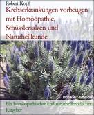 Robert Kopf: Karzinom, Krebs - Krebserkrankungen vorbeugen mit Homöopathie, Schüsslersalzen (Biochemie) und Naturheilkunde