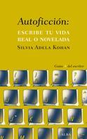 Silvia Adela Kohan: AUTOFICCIÓN: ESCRIBE TU VIDA REAL O NOVELADA