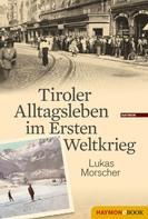 Lukas Morscher: Tiroler Alltagsleben im Ersten Weltkrieg ★
