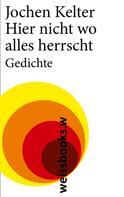 Jochen Kelter: Hier nicht wo alles herrscht