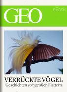 GEO Magazin: Verrückte Vögel: Geschichten vom großen Flattern (GEO eBook)