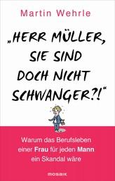 """""""Herr Müller, Sie sind doch nicht schwanger?!"""" - Warum das Berufsleben einer Frau für jeden Mann ein Skandal wäre"""