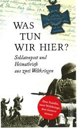 Was tun wir hier? - Soldatenpost und Heimatbriefe aus zwei Weltkriegen