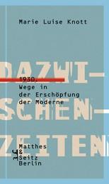 Dazwischenzeiten - 1930. Wege in der Erschöpfung der Moderne