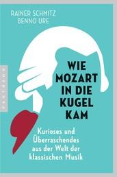 Wie Mozart in die Kugel kam - Kurioses und Überraschendes aus der Welt der klassischen Musik