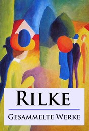 Rilke - Gesammelte Werke - Gedichte, Laurids Brigge und andere Werke