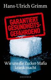 Garantiert gesundheitsgefährdend - Wie uns die Zucker-Mafia krank macht