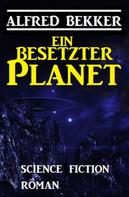 Alfred Bekker: Ein besetzter Planet: Science Fiction Roman