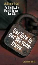 Der Tote in der Wäschetruhe - Authentische Mordfälle aus der DDR