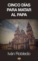 Iván Robledo: Cinco días para matar al Papa