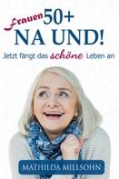 Mathilda Millsohn: Frauen 50+ na und!