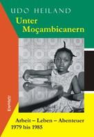 Udo Heiland: Unter Moçambicanern. Arbeit – Leben – Abenteuer 1979 bis 1985