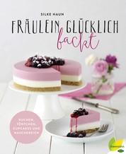 Fräulein Glücklich backt - Kuchen, Törtchen, Cupcakes und Naschereien