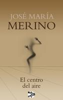 José María Merino: El centro del aire