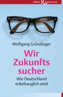 Wolfgang Gründinger: Wir Zukunftssucher