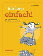 Ich lern einfach - Einfaches, effektives und erfolgreiches Lernen mit NLP! - Das Lerncoaching-Programm für Kinder, Jugendliche und Erwachsene