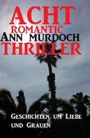Ann Murdoch: Acht Romantic Ann Murdoch Thriller: Geschichten um Liebe und Grauen