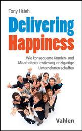 Delivering Happiness - Wie konsequente Kunden- und Mitarbeiterorientierung einzigartige Unternehmen schaffen
